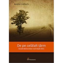 De pe celalalt tarm. Social-democratia rusa dupa 1921 - Andre Liebich, editura Ca Publishing