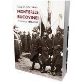 Frontierele Bucovinei in perioada 1918-1947 - Cezar C. Ciorteanu, editura Cetatea De Scaun