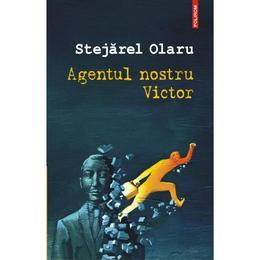 Agentul nostru Victor - Stejarel Olaru, editura Polirom