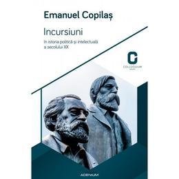 Incursiuni In Istoria Politica Si Intelectuala A Secolului Xx - Emanuel Copilas, editura Adenium