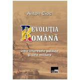 Revolutia Romana, intre interesele politice si cele militare - Anton Cioc, editura Aius