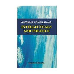 Intellectuals and politics - Gheorghe Lencan Stoica, editura Institutul European