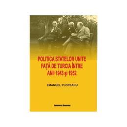 Politica Statelor Unite fata de Turcia intre anii 1943 si 1952 - Emanuel Plopeanu, editura Institutul European