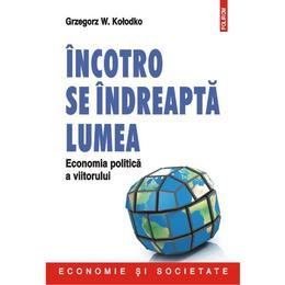 Incotro Se Indreapta Lumea. Economia Politica A Viitorului - Grzegorz W. Kolodko, editura Polirom
