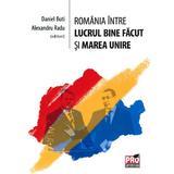 Romania Intre Lucrul Bine Facut Si Marea Unire - Daniel Buti, Alexandru Radu, editura Pro Universitaria