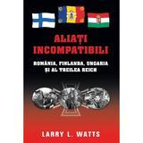 Aliati incompatibili - Romania, Finlanda, Ungaria si al Treilea Reich - Larry Watts, editura Rao