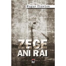 Zece ani rai - Mugur Ciuvica, editura Rao