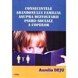 Consecintele abandonului familial asupra dezvoltarii psiho-sociale a copiilor - Aurelia Deju, editura Rovimed