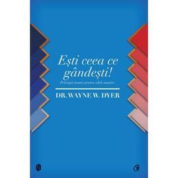 Esti ceea ce gandesti - Wayne W. Dyer, editura Curtea Veche