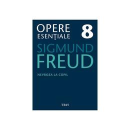 Opere esentiale 8 - Nevroza la copil 2010 - Sigmund Freud, editura Trei