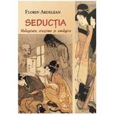 Seductia: voluptate, cruzime si amagire - Florin Ardelean, editura Eikon