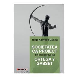 Societatea ca proiect din perspectiva lui Ortega Y Gasset - Jorge Acevedo-Guerra, editura Eikon