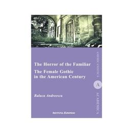 The Horror of the Familiar. The Female Gothic in the American Century - Raluca Andreescu, editura Institutul European