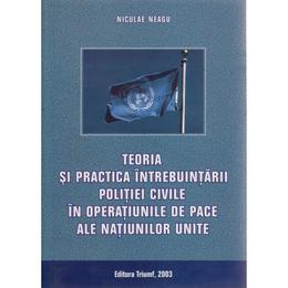 Teoria si practica intrebuintarii politiei civile in operatiunile de pace ale N.U. - Niculae Neagu, editura Triumf
