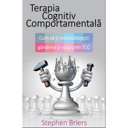 Terapia Cognitiv Comportamentala - Cum SA-Ti Imbunatatesti Gandirea Si Viata Prin Tcc - Stephen Brie, editura All