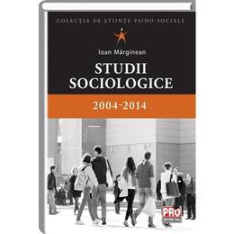 Studii Sociologice - 2004-2014 - Ioan Marginean, editura Pro Universitaria