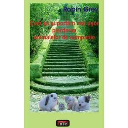 Cum sa suportam mai usor pierderea animalelor de companie - Robin Grey, editura Antet