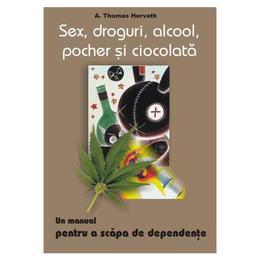 Sex, droguri, alcool, pocher si ciocolata - A. Thomas Horvath, editura Antet