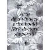 Arta de a vindeca orice boala fara doctorii si operatii - Louis Kuhne, editura Vicovia