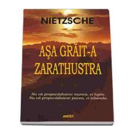 Asa grait-a Zarathustra - Friedrich Nietzsche, editura Antet