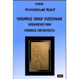 Visurile unui vizionar interpretate prin visurile Metafizicii - Immanuel Kant, editura Antet