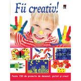 Fii creativ! Peste 150 de proiecte de desenat, pictat si creat, editura Rao