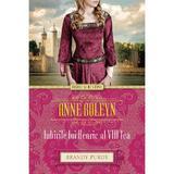 Anne Boleyn. Iubirile lui Henric al VIII-lea - Brandy Purdy, editura Litera