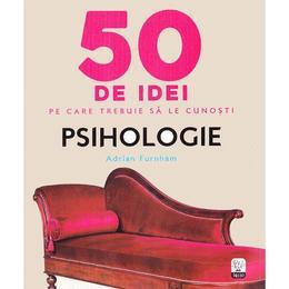50 de idei pe care trebuie sa le cunosti. Psihologie - Adrian Furnham, editura Litera