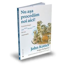 Nu asa procedam noi aici! - John P. Kotter, Holger Rathgebe, editura Publica