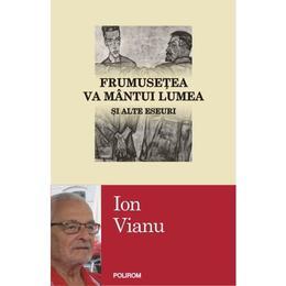 Frumusetea va mantui lumea si alte eseuri - Ion Vianu, editura Polirom