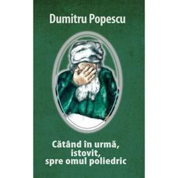 Catand in urma, istovit, spre omul poliedric - Dumitru Popescu, editura Rao