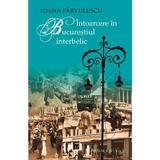 Intoarcere in Bucurestiul interbelic - Ioana Parvulescu, editura Humanitas