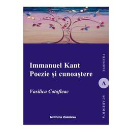 Immanuel Kant. Poezie si cunoastere - Vasilica Cotofleac, editura Institutul European