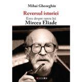 Reversul istoriei. Eseu despre opera lui Mircea Eliade - Mihai Gheorghiu, editura Eikon