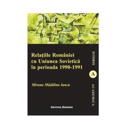 Relatiile Romaniei cu Uniunea Sovietica in perioada 1990-1991 - Miruna Madalina Iancu, editura Institutul European
