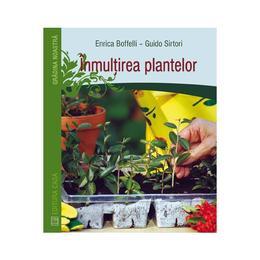 Inmultirea plantelor - Enrica Boffelli, Guido Sirtori, editura Casa
