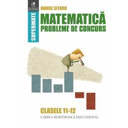 Matematica - Clasele 11-12 - Probleme de concurs - Daniel Sitaru, editura Cartea Romaneasca