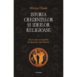 Istoria credintelor si ideilor religioase vol. 1 De la epoca de piatra la misterele - Mircea Eliade, editura Polirom