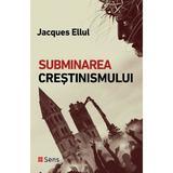 Subminarea crestinismului - Jacques Ellul, editura Sens
