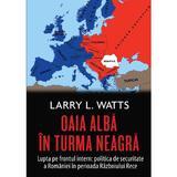 Oaia alba in turma neagra. Politica de securitate a Romaniei in perioada Razboiului Rece - Larry Watts, editura Rao