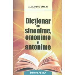 Dictionar de sinonime, omonime si antonime - Alexandru Emil M., editura Astro