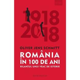 Romania in 100 de ani - Oliver Jens Schmitt
