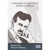 Fantasticele inventii ale lui Nikola Tesla - Nikola Tesla, David H. Childres, editura Vidia