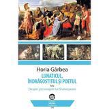 Lunaticul, indragostitul si poetul - Horia Garbea, editura Neuma