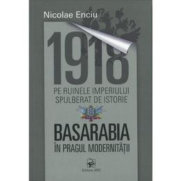 1918. Pe ruinele imperiului spulberat de istorie. Basarabia in pragul modernitatii