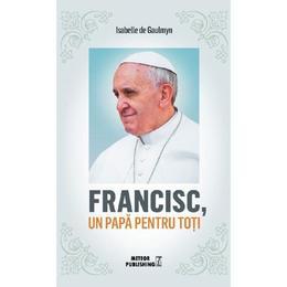Francisc, un papa pentru toti - Isabelle de Gaulmyn, editura Meteor Press
