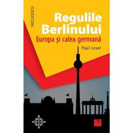 Regulile Berlinului. Europa si calea germana - Paul Lever, editura Niculescu