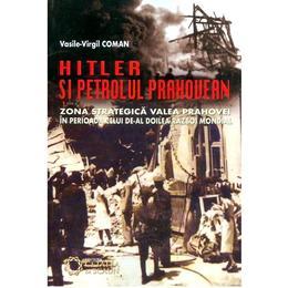 Hitler Si Petrolul Prahovean - VasilE-Virgil Coman