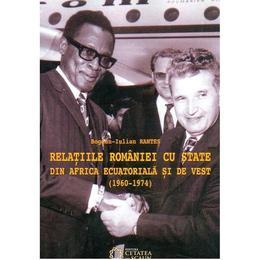 Relatiile Romaniei Cu State Din Africa Ecuatoriala Si De Vest (1960-1974) - BogdaN-Iulian Rantes