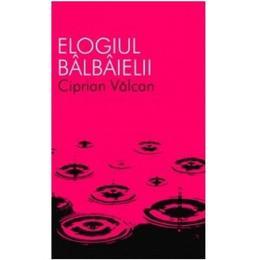 Elogiul balbaielii - Ciprian Valcan, editura All